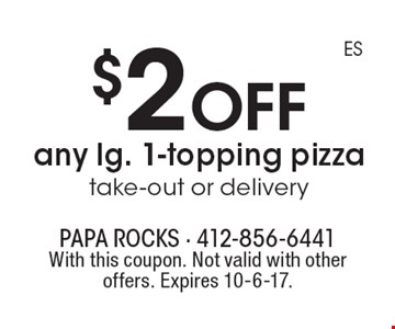 $2 off any lg. 1-topping pizza take-out or delivery. With this coupon. Not valid with other offers. Expires 10-6-17.