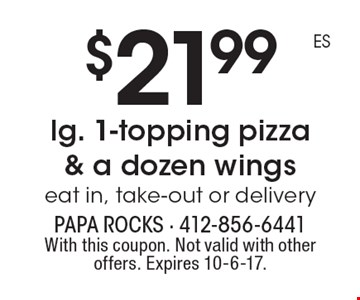 $21.99 lg. 1-topping pizza & a dozen wings eat in, take-out or delivery. With this coupon. Not valid with other offers. Expires 10-6-17.