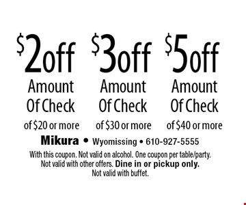 $5off Amount Of Check of $40 or more. $3off Amount Of Check of $30 or more. $2off Amount Of Check of $20 or more. With this coupon. Not valid on alcohol. One coupon per table/party. Not valid with other offers. Dine in or pickup only. Not valid with buffet.