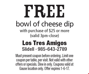 FREE bowl of cheese dip with purchase of $25 or more (valid 3pm-close). Must present coupon before ordering. Limit one coupon per table, per visit. Not valid with other offers or specials. Dine in only. Coupons valid at Gause location only. Offer expires 1-6-17.