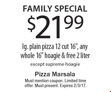 Family special. $21.99 lg. plain pizza 12 cut 16