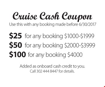Cruise Cash Coupon. $25 for any booking $1000-$1999 OR $50 for any booking $2000-$3999 OR $100 for any booking $4000. Added as onboard cash credit to you. Call 302 444 8447 for details. Use this with any booking made before 6/30/2017.
