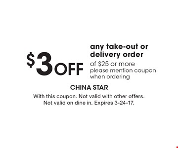 $3 Off any take-out or delivery order of $25 or more, please mention coupon when ordering. With this coupon. Not valid with other offers. Not valid on dine in. Expires 3-24-17.