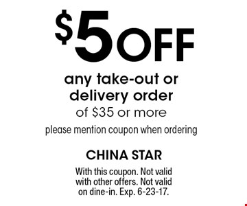$5 Off any take-out or delivery order of $35 or more please mention coupon when ordering. With this coupon. Not valid with other offers. Not valid on dine-in. Exp. 6-23-17.