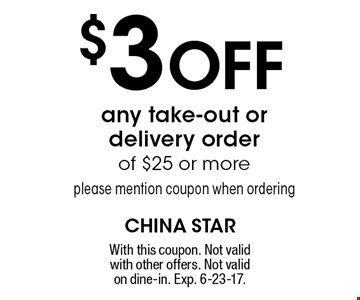 $3 Off any take-out or delivery order of $25 or more please mention coupon when ordering. With this coupon. Not valid with other offers. Not valid on dine-in. Exp. 6-23-17.