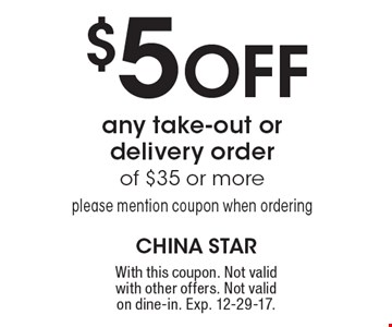$5 Off any take-out or delivery order of $35 or moreplease mention coupon when ordering. With this coupon. Not valid with other offers. Not valid on dine-in. Exp. 12-29-17.