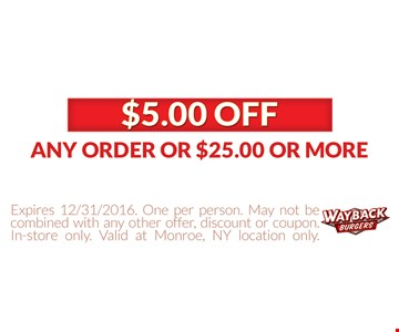 $5 Off any order of $25 or more. Expires 12/31/16. One per person, May not be combined with any other offer, discount or coupon. In-store only. Valid at Monroe, NY location only.