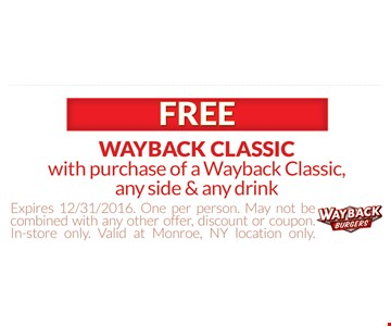 Free Wayback Classic with the purchase of a Wayback Classic, any side & any drink. Expires 12/31/16. One per person, May not be combined with any other offer, discount or coupon. In-store only. Valid at Monroe, NY location only.
