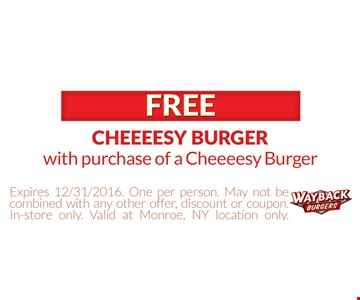 Free Cheeeesy Burger with the purchase of a Cheeeesy Burger. Expires 12/31/16. One per person, May not be combined with any other offer, discount or coupon. In-store only. Valid at Monroe, NY location only.