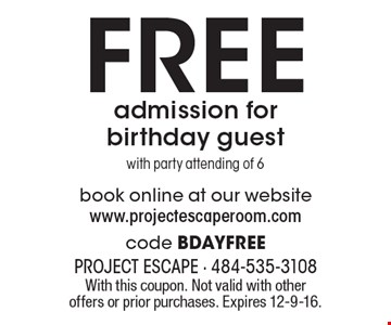 Free admission for birthday guest with party attending of 6. Book online at our website www.projectescaperoom.com code BDAYFREE. With this coupon. Not valid with other offers or prior purchases. Expires 12-9-16.