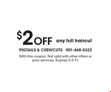 $2 Off any full haircut. With this coupon. Not valid with other offers or prior services. Expires 2-3-17.