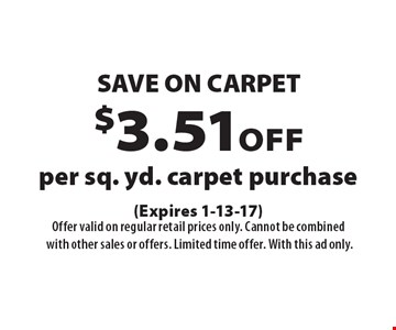 SAVE ON CARPET. $3.51 off per sq. yd. carpet purchase. (Expires 1-13-17)Offer valid on regular retail prices only. Cannot be combined with other sales or offers. Limited time offer. With this ad only.