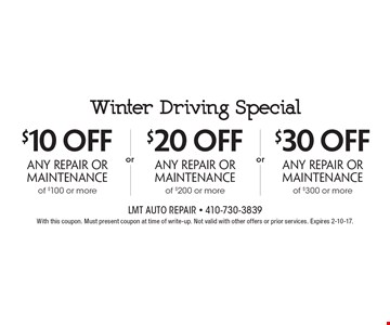Winter Driving Special Up to $30 off any repair or maintenance $10 off any repair or maintenance of $100 or more OR $20 off any repair or maintenance of $200 or more OR $30 off any repair or maintenance of $300 or more. With this coupon. Must present coupon at time of write-up. Not valid with other offers or prior services. Expires 2-10-17.