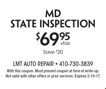 $69.95+taxMD state inspection Save $20. With this coupon. Must present coupon at time of write-up.Not valid with other offers or prior services. Expires 2-10-17.