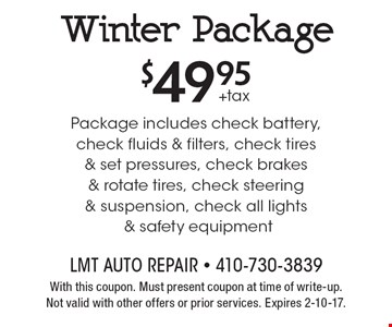 $49.95+taxWinter Package Package includes check battery, check fluids & filters, check tires & set pressures, check brakes & rotate tires, check steering & suspension, check all lights & safety equipment. With this coupon. Must present coupon at time of write-up.Not valid with other offers or prior services. Expires 2-10-17.