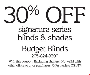 30% off signature series blinds & shades. With this coupon. Excluding shutters. Not valid with other offers or prior purchases. Offer expires 7/21/17.