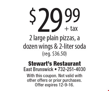 $29.99 2 large plain pizzas, a dozen wings & 2-liter soda(reg. $36.50). With this coupon. Not valid with other offers or prior purchases. Offer expires 12-9-16.