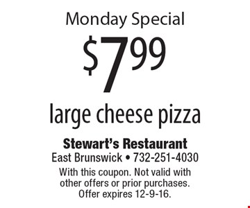 Monday Special $7.99 large cheese pizza. With this coupon. Not valid with other offers or prior purchases. Offer expires 12-9-16.
