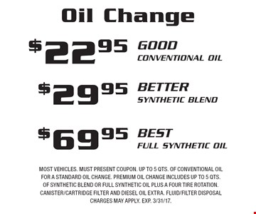 Oil Change. $22.95 Conventional Oil, $29.95 Synthetic Blend or $69.95 Full Synthetic Oil. Most vehicles. Must present coupon. Up to 5 qts. of conventional oil for a standard oil change. Premium oil change includes up to 5 qts. of synthetic blend or full synthetic oil plus a four tire rotation. Canister/cartridge filter and diesel oil extra. Fluid/filter disposal charges may apply. EXP. 3/31/17.