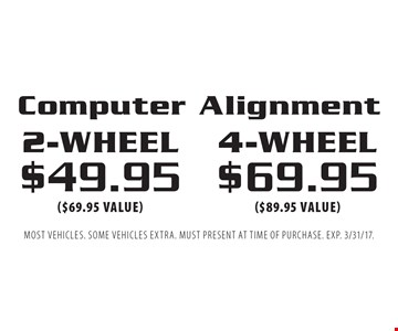 4-wheel $69.95 ($89.95 value) OR 2-wheel $49.95 ($69.95 value) Computer Alignment. Most vehicles. Some vehicles extra. Must present at time of purchase. EXP. 3/31/17.