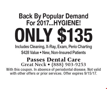 Back By Popular Demand For 2017...HYGIENE! Only $135 Includes Cleaning, X-Ray, Exam, Perio Charting $428 Value - New, Non-Insured Patients. With this coupon. In absence of periodontal disease. Not valid with other offers or prior services. Offer expires 9/15/17.