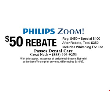 Philips Zoom! $50 Rebate. Reg. $450. Special $400. After Rebate, Total $350. Includes Whitening For Life. With this coupon. In absence of periodontal disease. Not valid with other offers or prior services. Offer expires 6/16/17.