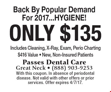 Back By Popular Demand For 2017...HYGIENE! Only $135 Includes Cleaning, X-Ray, Exam, Perio Charting. $416 Value - New, Non-Insured Patients. With this coupon. In absence of periodontal disease. Not valid with other offers or prior services. Offer expires 4/7/17.