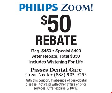 Philips Zoom! $50 Rebate. Reg. $450, Special $400. After Rebate, Total $350. Includes Whitening For Life. With this coupon. In absence of periodontal disease. Not valid with other offers or prior services. Offer expires 8/18/17.