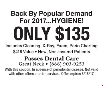 Back By Popular Demand For 2017...HYGIENE! Only $135, includes Cleaning, X-Ray, Exam, Perio Charting. $416 Value. New, Non-Insured Patients. With this coupon. In absence of periodontal disease. Not valid with other offers or prior services. Offer expires 8/18/17.
