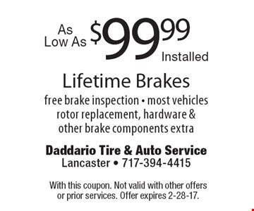 $99.99 Lifetime Brakes. Free brake inspection - most vehicles. Rotor replacement, hardware & other brake components extra. With this coupon. Not valid with other offers or prior services. Offer expires 2-28-17.
