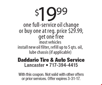 $19.99 one full-service oil change or buy one at reg. price $29.99, get one free most vehicles install new oil filter, refill up to 5 qts. oil, lube chassis (if applicable). With this coupon. Not valid with other offers or prior services. Offer expires 3-31-17.