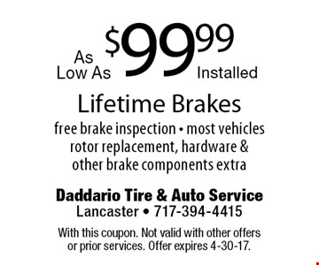 $99.99 Lifetime Brakes. Free brake inspection. Most vehicles. Rotor replacement, hardware & other brake components extra. With this coupon. Not valid with other offers or prior services. Offer expires 4-30-17.