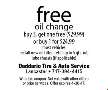 Free oil change. Buy 3, get one free ($29.99) or buy 1 for $24.99. Most vehicles. Install new oil filter, refill up to 5 qts. oil, lube chassis (if applicable). With this coupon. Not valid with other offers or prior services. Offer expires 4-30-17.