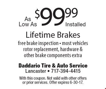 $99.99 Lifetime Brakes. Free brake inspection, most vehicles rotor replacement, hardware & other brake components extra. With this coupon. Not valid with other offers or prior services. Offer expires 6-30-17.