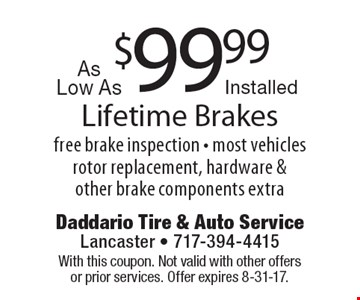 $99.99 Lifetime Brakes free brake inspection - most vehicles rotor replacement, hardware & other brake components extra. With this coupon. Not valid with other offers or prior services. Offer expires 8-31-17.