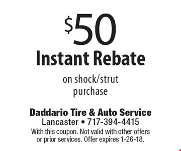 $50 Instant Rebate on shock/strut purchase. With this coupon. Not valid with other offers or prior services. Offer expires 1-26-18.