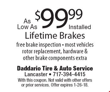 Installed Lifetime Brakes As Low As $99.99. Free brake inspection. Most vehicles rotor replacement, hardware & other brake components extra. With this coupon. Not valid with other offers or prior services. Offer expires 1-26-18.