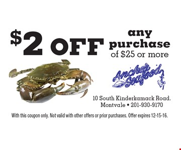 $2 off any purchase of $25 or more. With this coupon only. Not valid with other offers or prior purchases. Offer expires 12-15-16.