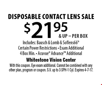 $21.95 & up - per box disposable contact lens sale Includes: Bausch & Lomb & Soflens66 Certain Power Restrictions. Exam Additional 4 Box Min. Acuvue Advance Additional. With this coupon. Eye exam additional. Cannot be combined with any other plan, program or coupon. S.V. up to 3 SPH-1 Cyl. Expires 4-7-17.