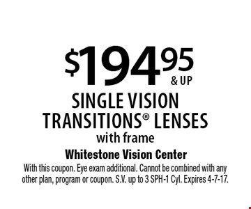 $194.95 & up single visiontransitionS lenses with frame. With this coupon. Eye exam additional. Cannot be combined with anyother plan, program or coupon. S.V. up to 3 SPH-1 Cyl. Expires 4-7-17.
