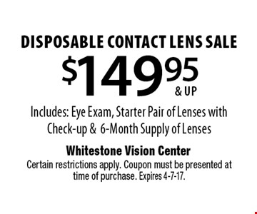 $149.95 & up disposable contact lens sale. Includes: Eye Exam, Starter Pair of Lenses with Check-up & 6-Month Supply of Lenses. Certain restrictions apply. Coupon must be presented at time of purchase. Expires  4-7-17.