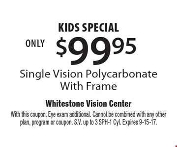 $99.95 kids special Single Vision Polycarbonate With Frame. With this coupon. Eye exam additional. Cannot be combined with any other plan, program or coupon. S.V. up to 3 SPH-1 Cyl. Expires 9-15-17.