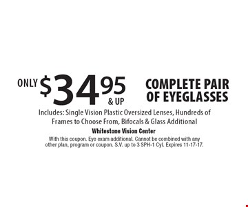 $34.95 & up complete pair of eyeglasses Includes: Single Vision Plastic Oversized Lenses, Hundreds of Frames to Choose From, Bifocals & Glass Additional. With this coupon. Eye exam additional. Cannot be combined with any other plan, program or coupon. S.V. up to 3 SPH-1 Cyl. Expires 11-17-17.
