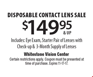 $149.95 & up disposable contact lens sale. Includes: Eye Exam, Starter Pair of Lenses with Check-up & 3-Month Supply of Lenses . Certain restrictions apply. Coupon must be presented at time of purchase. Expires 11-17-17.