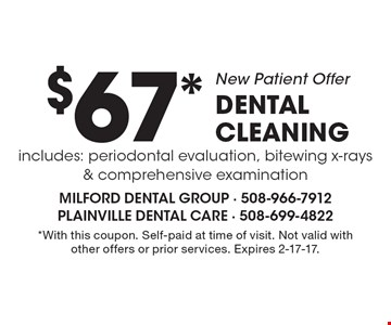 New Patient Offer $67* DENTAL CLEANING includes: periodontal evaluation, bitewing x-rays & comprehensive examination. *With this coupon. Self-paid at time of visit. Not valid with other offers or prior services. Expires 2-17-17.