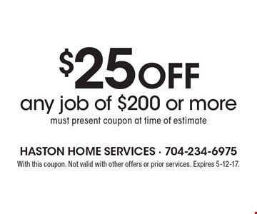 $25 Off any job of $200 or more. Must present coupon at time of estimate. With this coupon. Not valid with other offers or prior services. Expires 5-12-17.