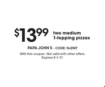 $13.99 two medium 1-topping pizzas. With this coupon. Not valid with other offers. Expires 6-1-17.
