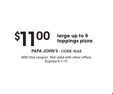 $11.00large up to 5 toppings pizza. With this coupon. Not valid with other offers. Expires 6-1-17.