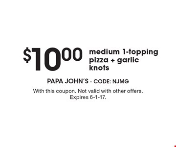 $10.00 medium 1-topping pizza + garlic knots. With this coupon. Not valid with other offers. Expires 6-1-17.