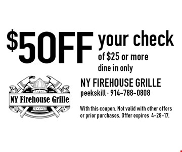 $5 OFF your check of $25 or moredine in only. With this coupon. Not valid with other offers or prior purchases. Offer expires4-28-17.